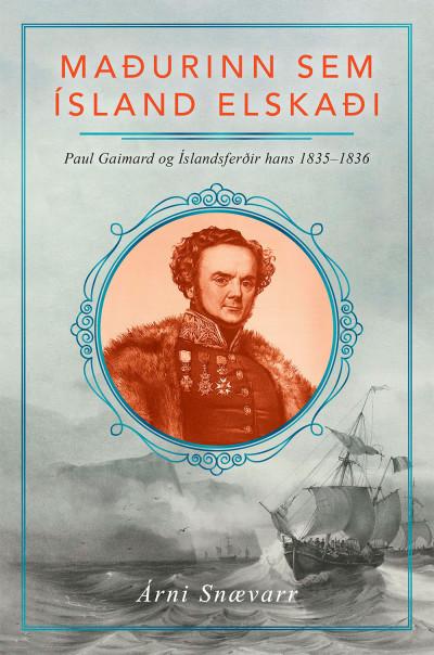 Maðurinn sem Ísland elskaði: Paul Gaimard og Íslandsferðir hans 1835–1836